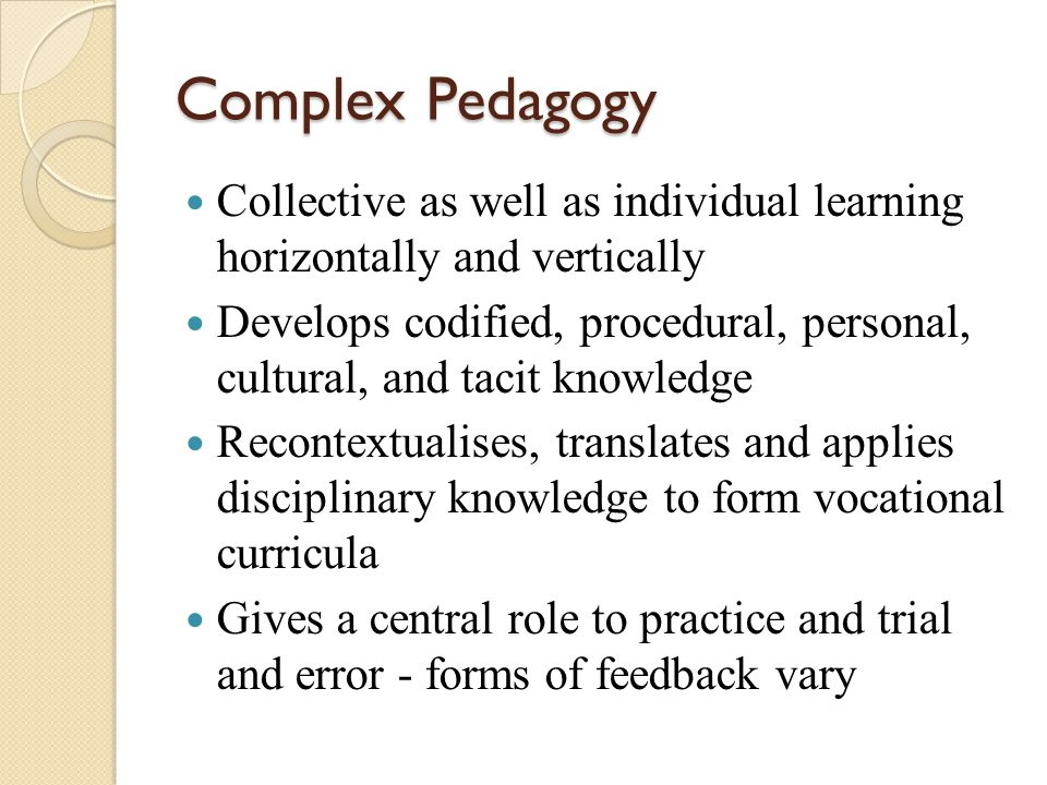 Complex Pedagogy Collective as well as individual learning horizontally and vertically Develops codified, procedural, personal, cultural, and tacit kn