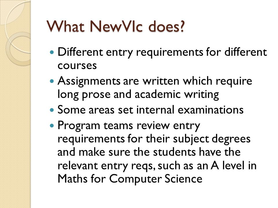 What NewVIc does? Different entry requirements for different courses Assignments are written which require long prose and academic writing Some areas