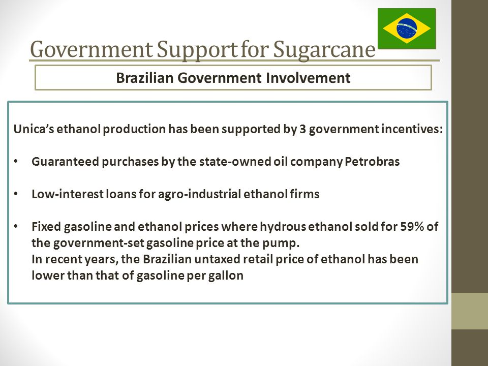 Brazilian Government Involvement Government Support for Sugarcane Unica's ethanol production has been supported by 3 government incentives: Guaranteed purchases by the state-owned oil company Petrobras Low-interest loans for agro-industrial ethanol firms Fixed gasoline and ethanol prices where hydrous ethanol sold for 59% of the government-set gasoline price at the pump.