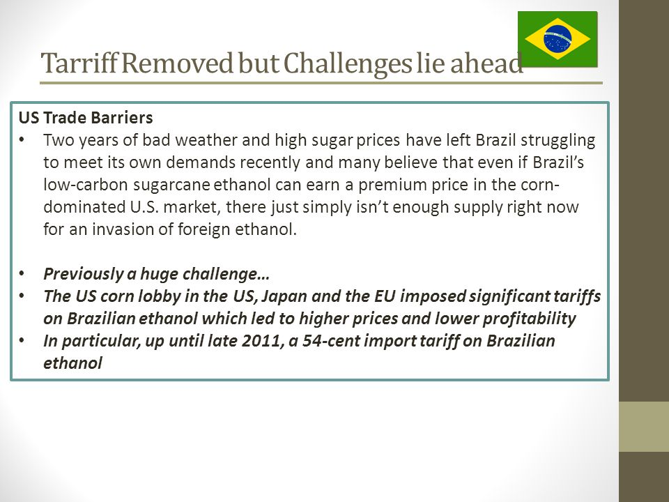 Tarriff Removed but Challenges lie ahead US Trade Barriers Two years of bad weather and high sugar prices have left Brazil struggling to meet its own demands recently and many believe that even if Brazil's low-carbon sugarcane ethanol can earn a premium price in the corn- dominated U.S.