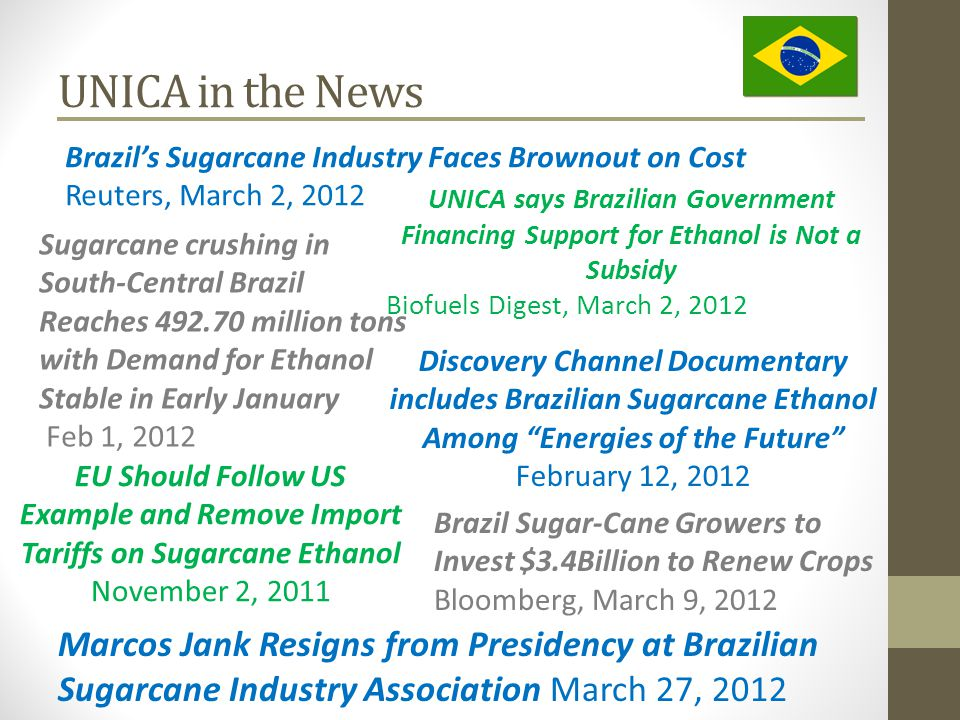 UNICA in the News Brazil's Sugarcane Industry Faces Brownout on Cost Reuters, March 2, 2012 UNICA says Brazilian Government Financing Support for Ethanol is Not a Subsidy Biofuels Digest, March 2, 2012 Brazil Sugar-Cane Growers to Invest $3.4Billion to Renew Crops Bloomberg, March 9, 2012 Marcos Jank Resigns from Presidency at Brazilian Sugarcane Industry Association March 27, 2012 Sugarcane crushing in South-Central Brazil Reaches 492.70 million tons with Demand for Ethanol Stable in Early January Feb 1, 2012 EU Should Follow US Example and Remove Import Tariffs on Sugarcane Ethanol November 2, 2011 Discovery Channel Documentary includes Brazilian Sugarcane Ethanol Among Energies of the Future February 12, 2012