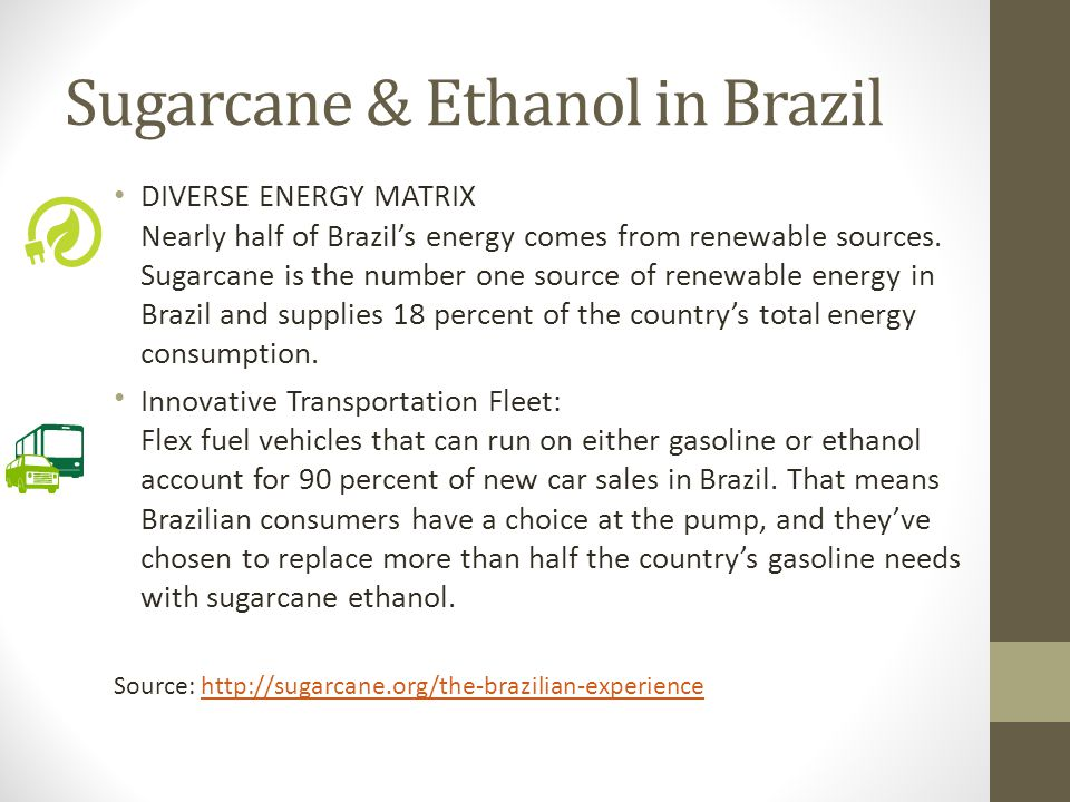 Sugarcane & Ethanol in Brazil Source: http://sugarcane.org/the-brazilian-experiencehttp://sugarcane.org/the-brazilian-experience Impact on Brazil s Economy Sugarcane s contribution to economic growth and creating good jobs - by the numbers.