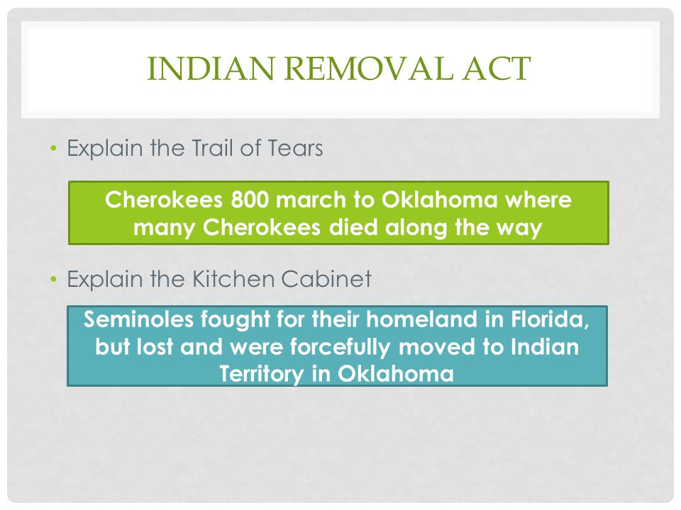 INDIAN REMOVAL ACT Explain the Trail of Tears Explain the Kitchen Cabinet Cherokees 800 march to Oklahoma where many Cherokees died along the way Seminoles fought for their homeland in Florida, but lost and were forcefully moved to Indian Territory in Oklahoma