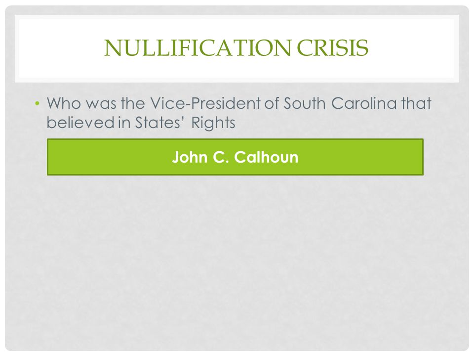NULLIFICATION CRISIS Who was the Vice-President of South Carolina that believed in States' Rights John C.