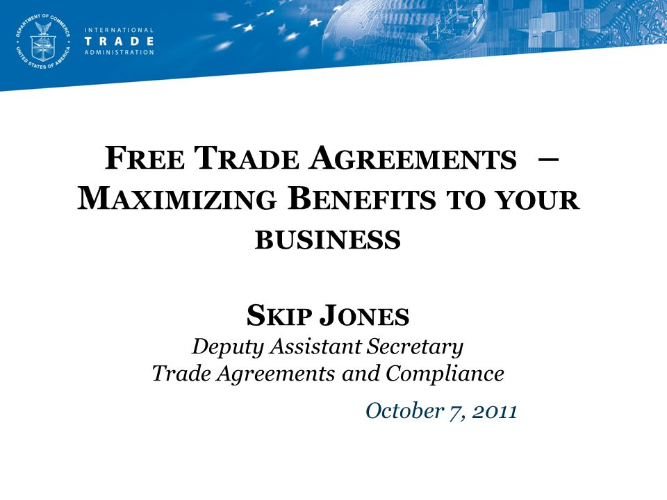 F REE T RADE A GREEMENTS – M AXIMIZING B ENEFITS TO YOUR BUSINESS S KIP J ONES Deputy Assistant Secretary Trade Agreements and Compliance October 7, 2011