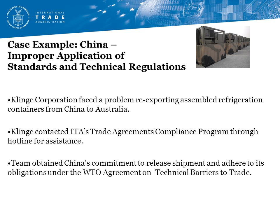 Case Example: China – Improper Application of Standards and Technical Regulations Klinge Corporation faced a problem re-exporting assembled refrigeration containers from China to Australia.