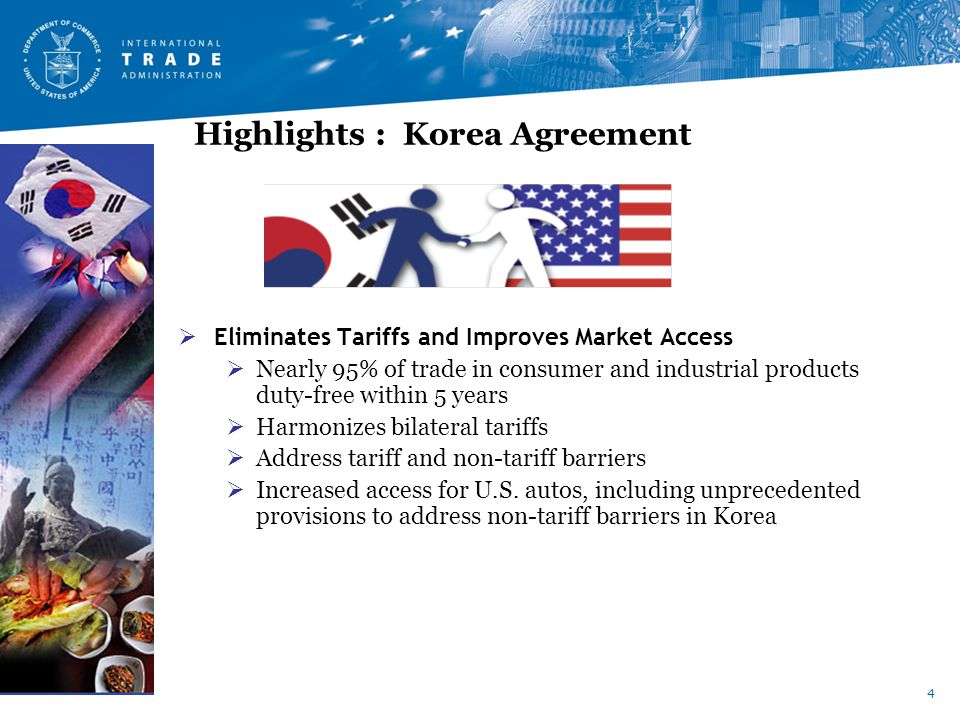 4 Highlights : Korea Agreement  Eliminates Tariffs and Improves Market Access  Nearly 95% of trade in consumer and industrial products duty-free within 5 years  Harmonizes bilateral tariffs  Address tariff and non-tariff barriers  Increased access for U.S.