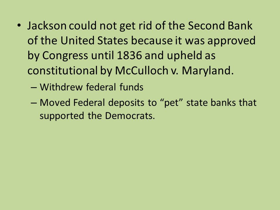 Jackson could not get rid of the Second Bank of the United States because it was approved by Congress until 1836 and upheld as constitutional by McCulloch v.