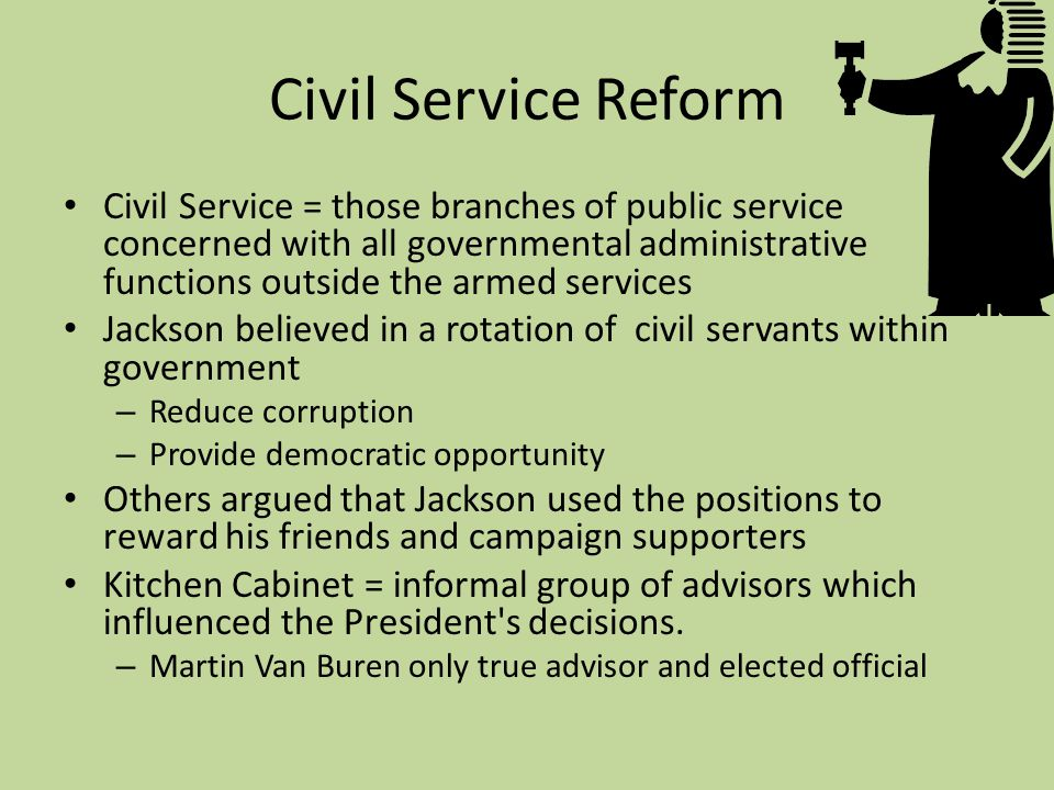 Civil Service Reform Civil Service = those branches of public service concerned with all governmental administrative functions outside the armed services Jackson believed in a rotation of civil servants within government – Reduce corruption – Provide democratic opportunity Others argued that Jackson used the positions to reward his friends and campaign supporters Kitchen Cabinet = informal group of advisors which influenced the President s decisions.