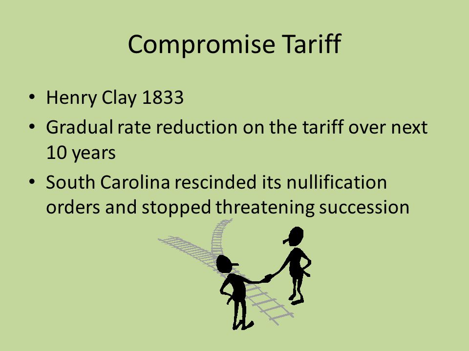 Compromise Tariff Henry Clay 1833 Gradual rate reduction on the tariff over next 10 years South Carolina rescinded its nullification orders and stopped threatening succession