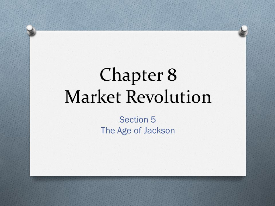 Chapter 8 Market Revolution Section 5 The Age of Jackson