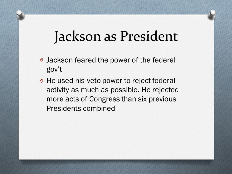 Jackson as President O Jackson feared the power of the federal gov't O He used his veto power to reject federal activity as much as possible.