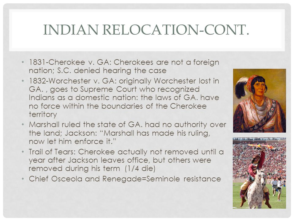INDIAN RELOCATION-CONT. 1831-Cherokee v. GA: Cherokees are not a foreign nation; S.C. denied hearing the case 1832-Worchester v. GA: originally Worche