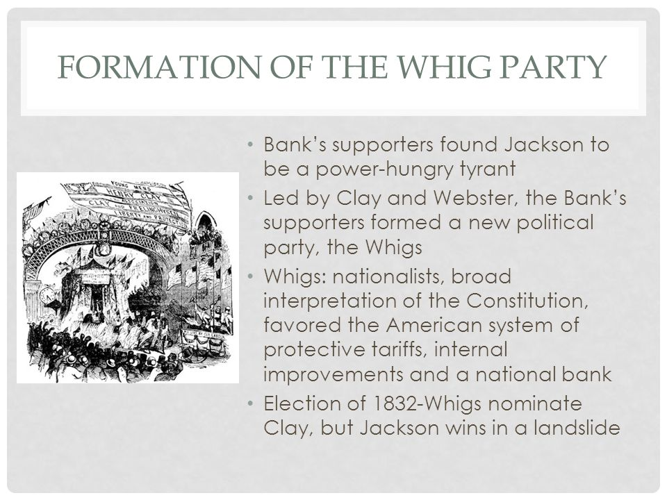FORMATION OF THE WHIG PARTY Bank's supporters found Jackson to be a power-hungry tyrant Led by Clay and Webster, the Bank's supporters formed a new political party, the Whigs Whigs: nationalists, broad interpretation of the Constitution, favored the American system of protective tariffs, internal improvements and a national bank Election of 1832-Whigs nominate Clay, but Jackson wins in a landslide