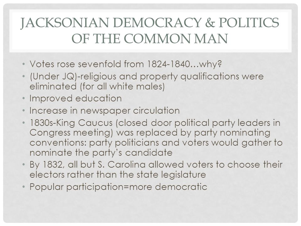 JACKSONIAN DEMOCRACY & POLITICS OF THE COMMON MAN Votes rose sevenfold from 1824-1840…why? (Under JQ)-religious and property qualifications were elimi