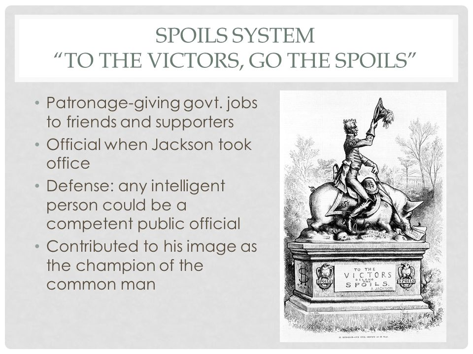 SPOILS SYSTEM TO THE VICTORS, GO THE SPOILS Patronage-giving govt.