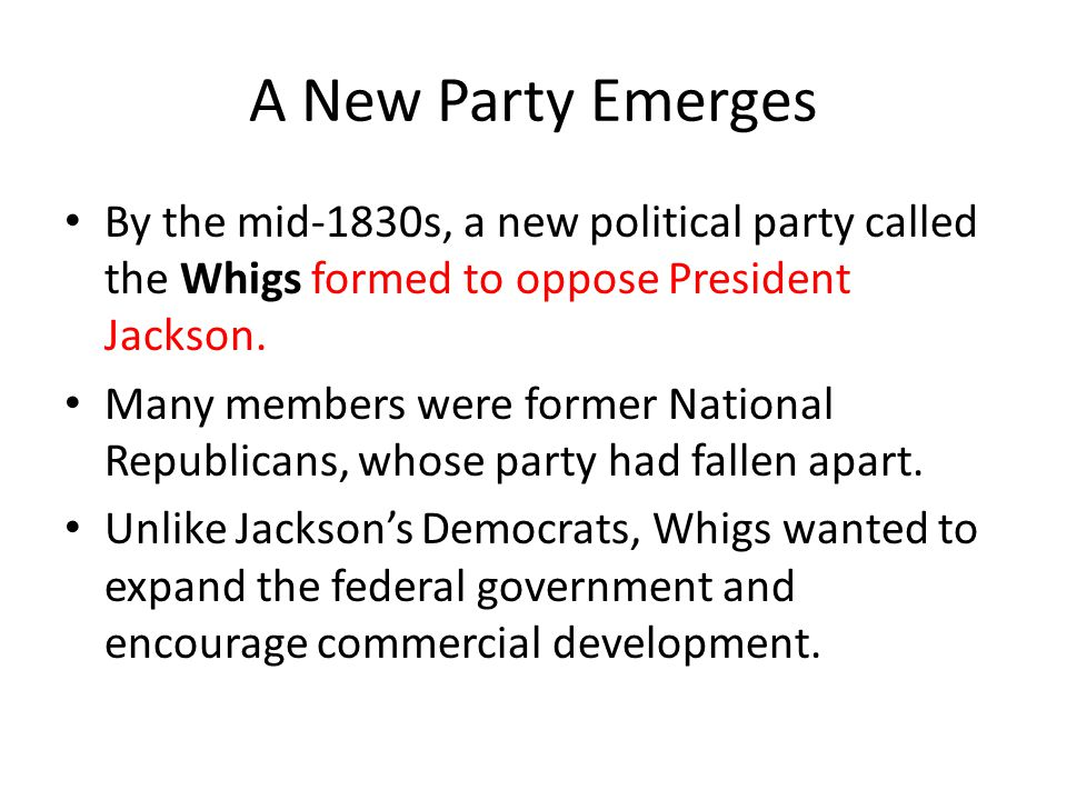 A New Party Emerges By the mid-1830s, a new political party called the Whigs formed to oppose President Jackson. Many members were former National Rep