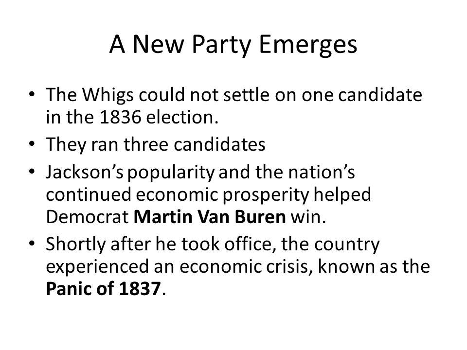 A New Party Emerges The Whigs could not settle on one candidate in the 1836 election. They ran three candidates Jackson's popularity and the nation's