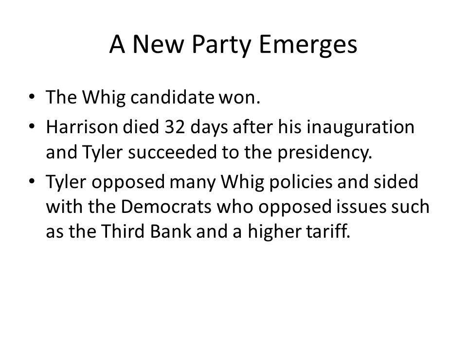 A New Party Emerges The Whig candidate won. Harrison died 32 days after his inauguration and Tyler succeeded to the presidency. Tyler opposed many Whi