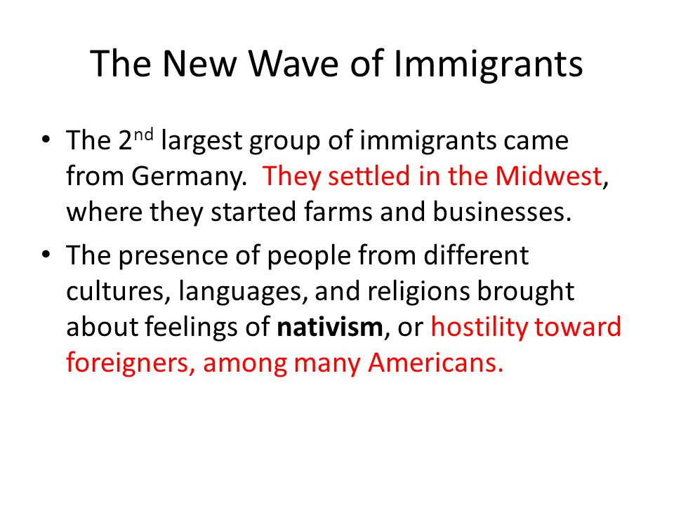 The New Wave of Immigrants The 2 nd largest group of immigrants came from Germany. They settled in the Midwest, where they started farms and businesse