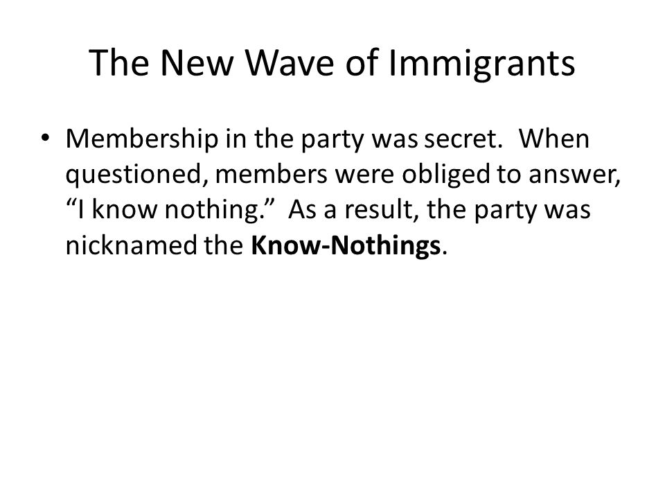 "The New Wave of Immigrants Membership in the party was secret. When questioned, members were obliged to answer, ""I know nothing."" As a result, the par"