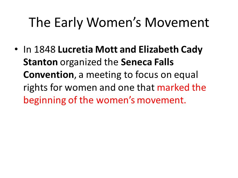 The Early Women's Movement In 1848 Lucretia Mott and Elizabeth Cady Stanton organized the Seneca Falls Convention, a meeting to focus on equal rights