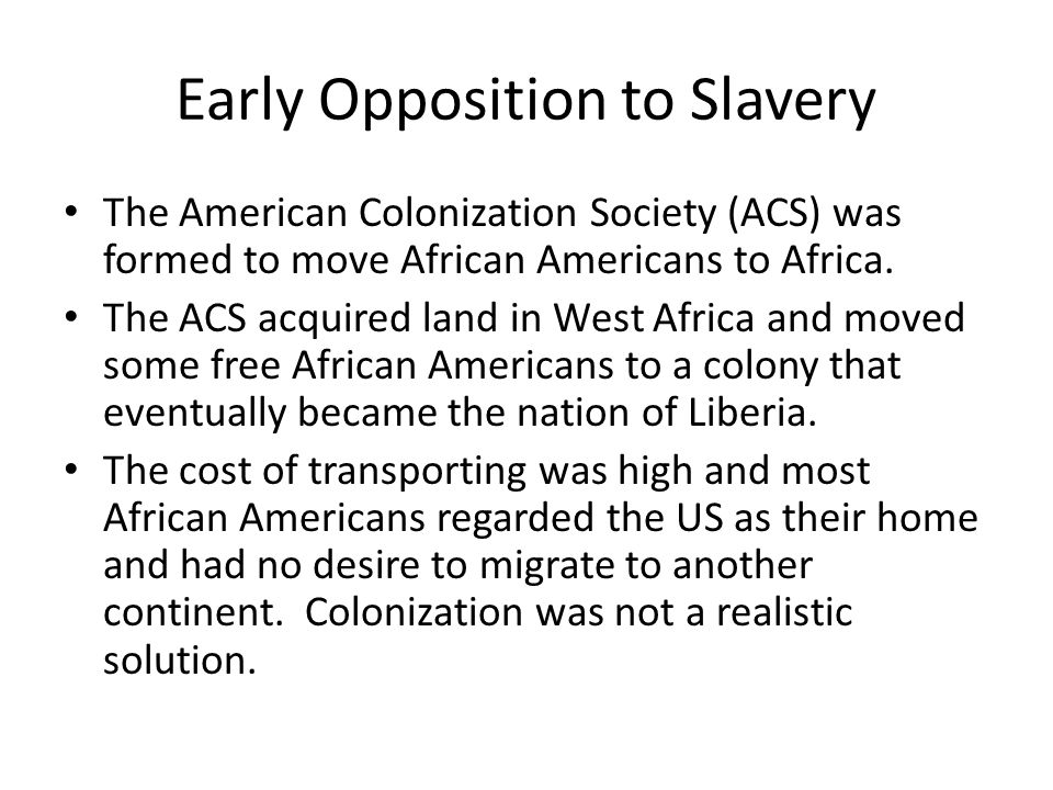 Early Opposition to Slavery The American Colonization Society (ACS) was formed to move African Americans to Africa. The ACS acquired land in West Afri