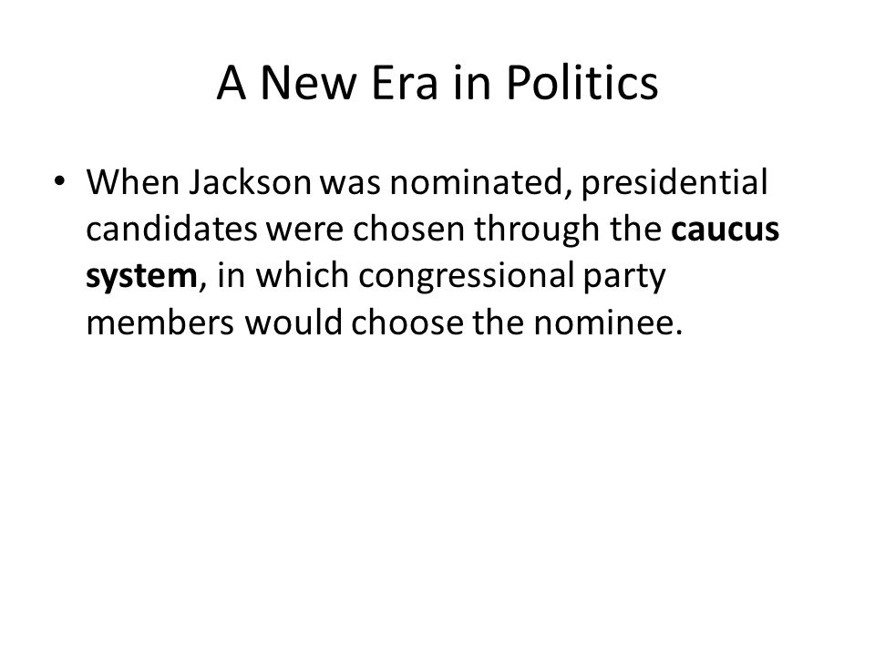 A New Era in Politics When Jackson was nominated, presidential candidates were chosen through the caucus system, in which congressional party members