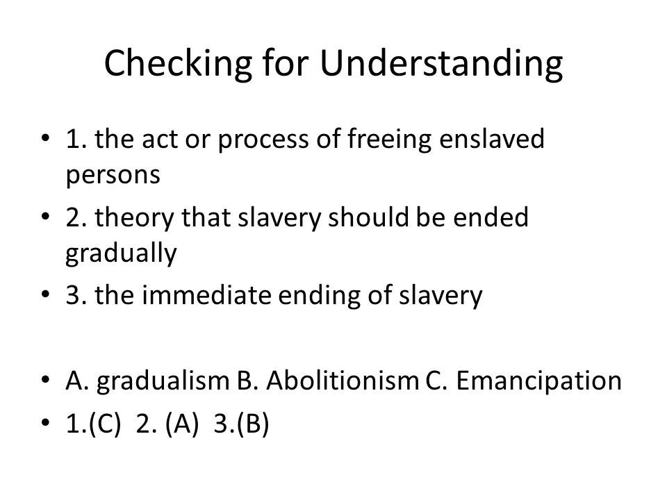 Checking for Understanding 1. the act or process of freeing enslaved persons 2. theory that slavery should be ended gradually 3. the immediate ending