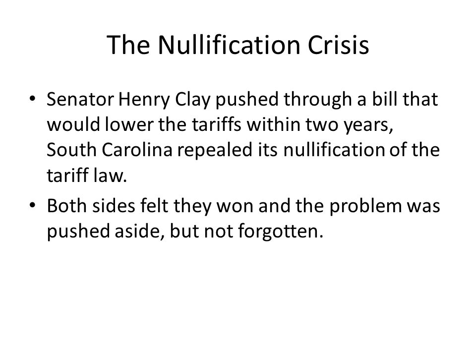 The Nullification Crisis Senator Henry Clay pushed through a bill that would lower the tariffs within two years, South Carolina repealed its nullifica