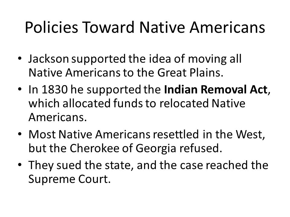 Policies Toward Native Americans Jackson supported the idea of moving all Native Americans to the Great Plains. In 1830 he supported the Indian Remova