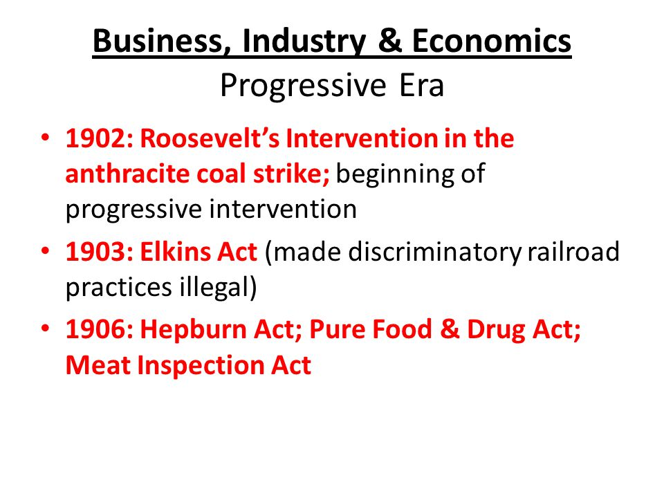 Business, Industry & Economics Progressive Era 1902: Roosevelt's Intervention in the anthracite coal strike; beginning of progressive intervention 1903: Elkins Act (made discriminatory railroad practices illegal) 1906: Hepburn Act; Pure Food & Drug Act; Meat Inspection Act