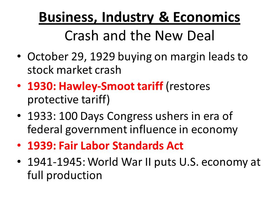 Business, Industry & Economics Crash and the New Deal October 29, 1929 buying on margin leads to stock market crash 1930: Hawley-Smoot tariff (restores protective tariff) 1933: 100 Days Congress ushers in era of federal government influence in economy 1939: Fair Labor Standards Act 1941-1945: World War II puts U.S.