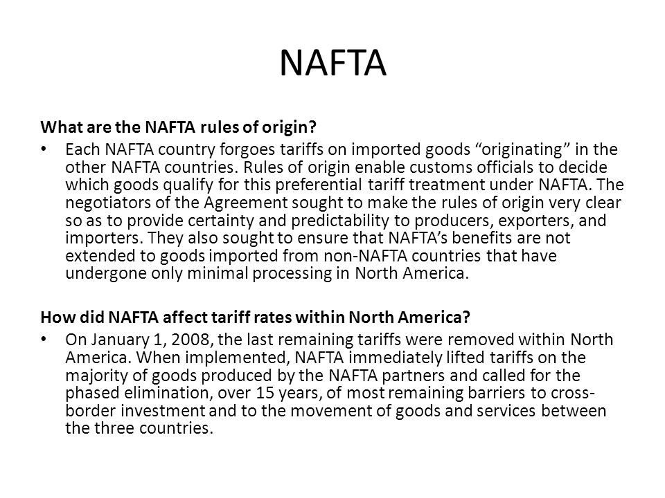 """NAFTA What are the NAFTA rules of origin? Each NAFTA country forgoes tariffs on imported goods """"originating"""" in the other NAFTA countries. Rules of or"""