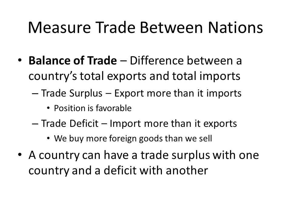 Measure Trade Between Nations Balance of Trade – Difference between a country's total exports and total imports – Trade Surplus – Export more than it