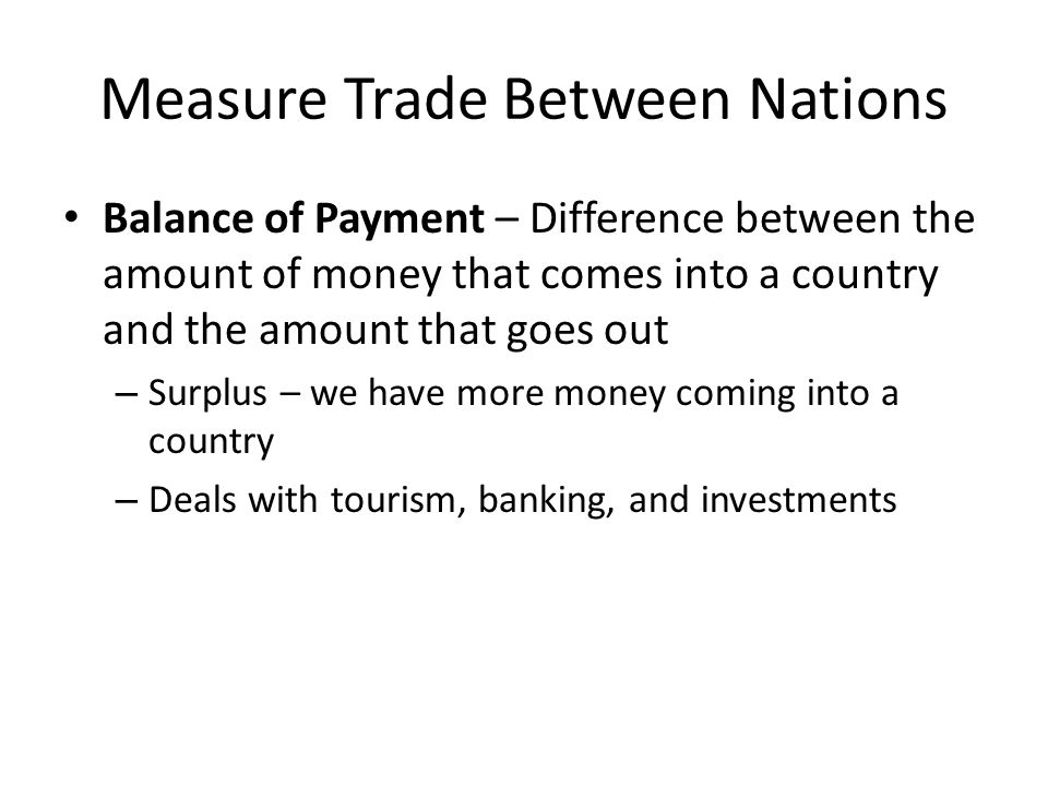 Measure Trade Between Nations Balance of Payment – Difference between the amount of money that comes into a country and the amount that goes out – Sur