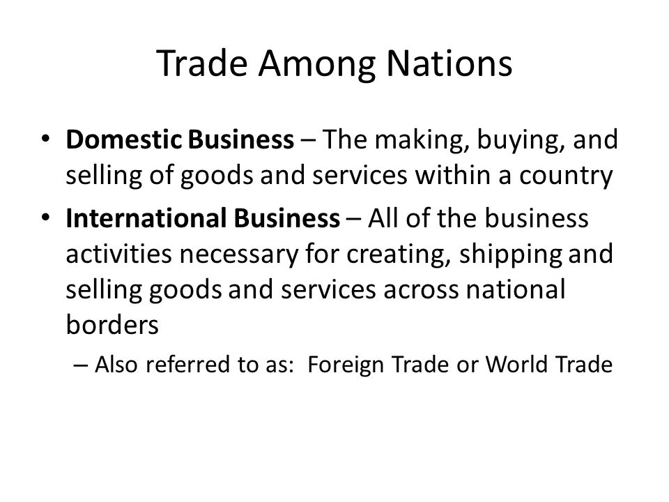 Trade Among Nations Domestic Business – The making, buying, and selling of goods and services within a country International Business – All of the bus