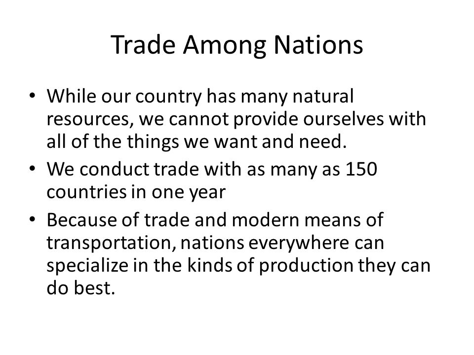 Trade Among Nations While our country has many natural resources, we cannot provide ourselves with all of the things we want and need. We conduct trad
