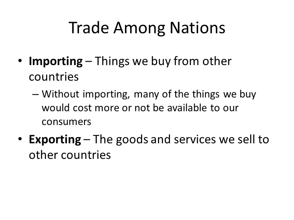 Trade Among Nations Importing – Things we buy from other countries – Without importing, many of the things we buy would cost more or not be available