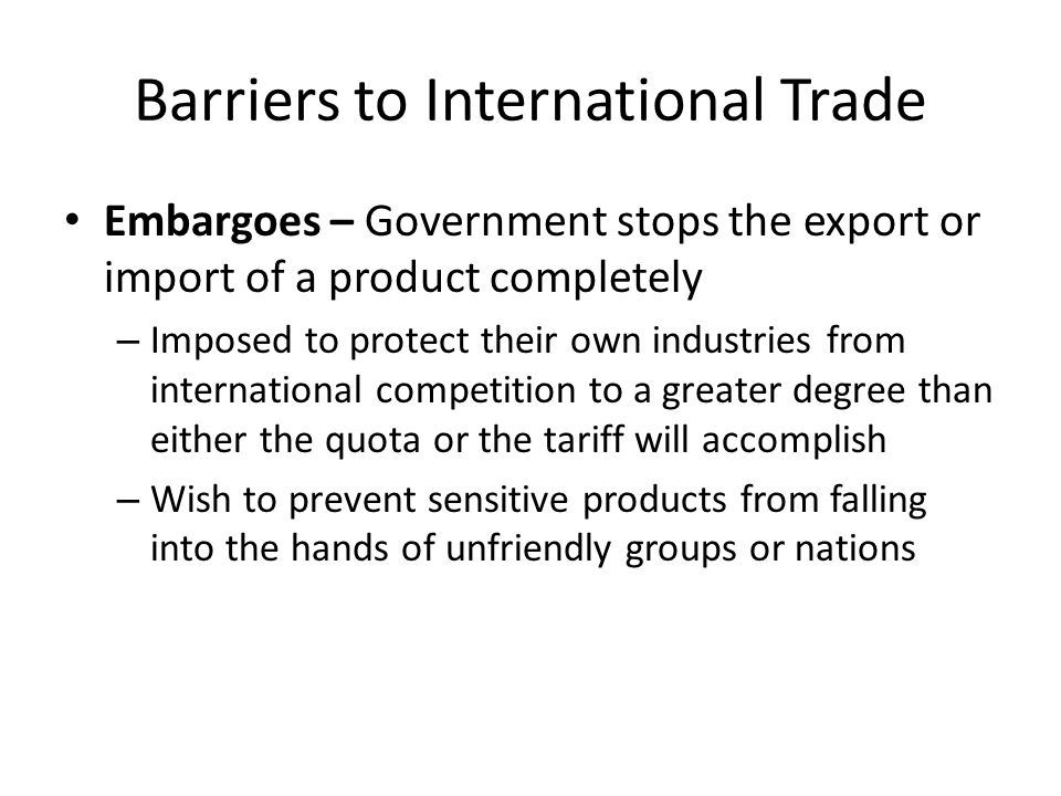 Barriers to International Trade Embargoes – Government stops the export or import of a product completely – Imposed to protect their own industries fr