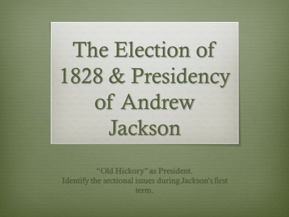 "The Election of 1828 & Presidency of Andrew Jackson ""Old Hickory"" as President. Identify the sectional issues during Jackson's first term."