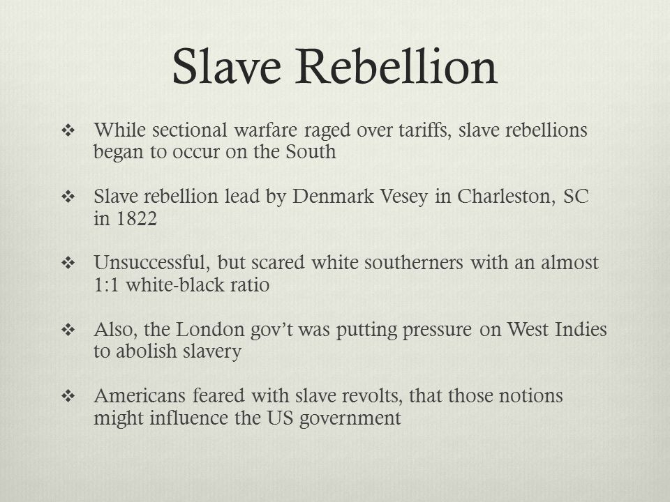 Slave Rebellion  While sectional warfare raged over tariffs, slave rebellions began to occur on the South  Slave rebellion lead by Denmark Vesey in