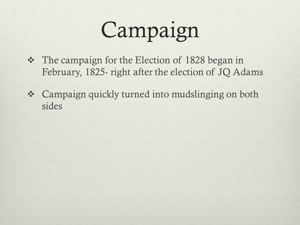 Campaign  The campaign for the Election of 1828 began in February, 1825- right after the election of JQ Adams  Campaign quickly turned into mudsling