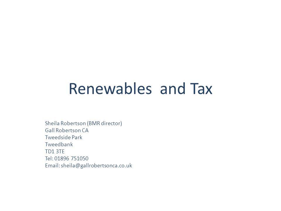Renewables and Tax Sheila Robertson (BMR director) Gall Robertson CA Tweedside Park Tweedbank TD1 3TE Tel: 01896 751050 Email: sheila@gallrobertsonca.co.uk