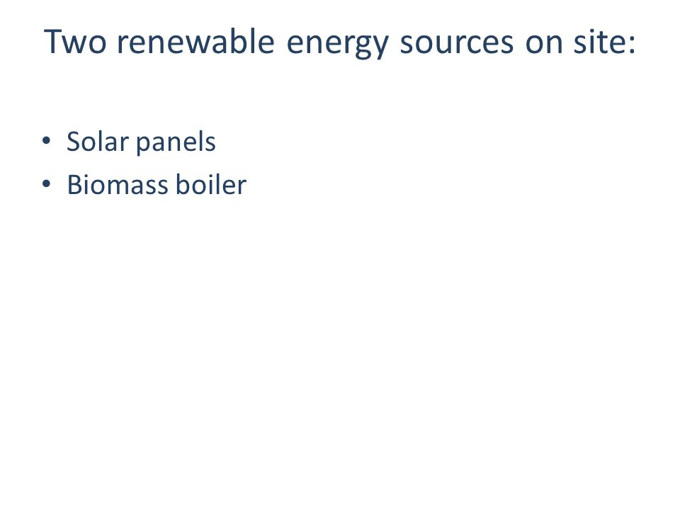 Two renewable energy sources on site: Solar panels Biomass boiler
