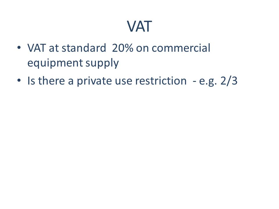 VAT VAT at standard 20% on commercial equipment supply Is there a private use restriction - e.g. 2/3