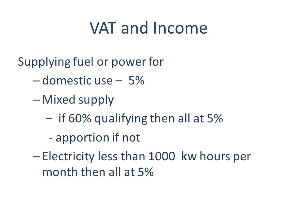 VAT and Income Supplying fuel or power for – domestic use – 5% – Mixed supply – if 60% qualifying then all at 5% - apportion if not – Electricity less than 1000 kw hours per month then all at 5%