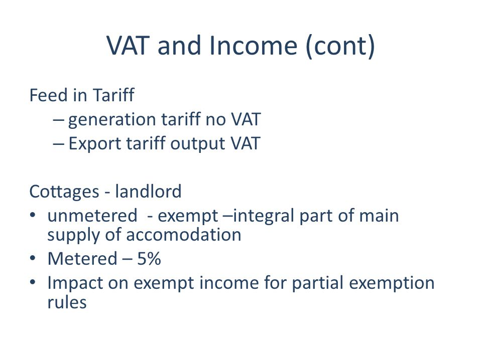 VAT and Income (cont) Feed in Tariff – generation tariff no VAT – Export tariff output VAT Cottages - landlord unmetered - exempt –integral part of ma