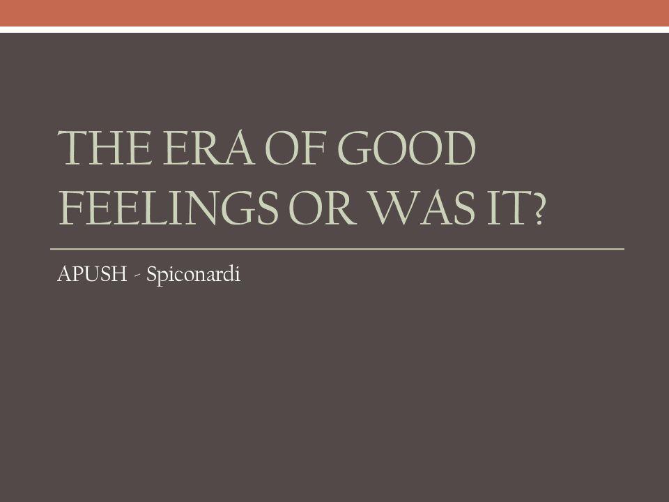 THE ERA OF GOOD FEELINGS OR WAS IT? APUSH - Spiconardi