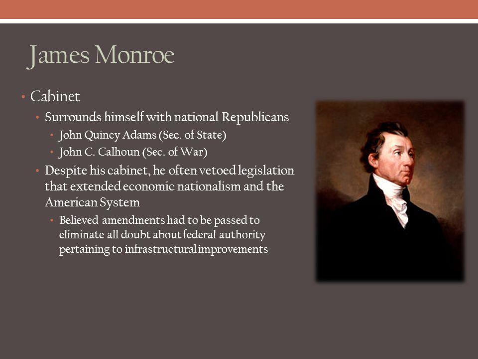 James Monroe Cabinet Surrounds himself with national Republicans John Quincy Adams (Sec. of State) John C. Calhoun (Sec. of War) Despite his cabinet,